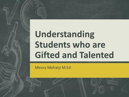 Understanding Students who are Gifted and Talented Meera Mehatji M.Ed.