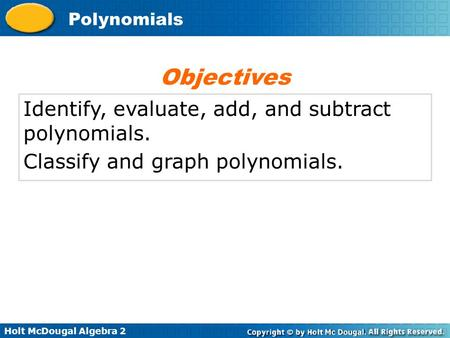 Holt McDougal Algebra 2 Polynomials Identify, evaluate, add, and subtract polynomials. Classify and graph polynomials. Objectives.
