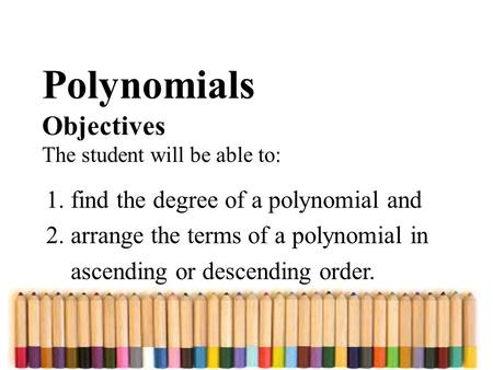 Polynomials Objectives The student will be able to: 1. find the degree of a polynomial and 2. arrange the terms of a polynomial in ascending or descending.