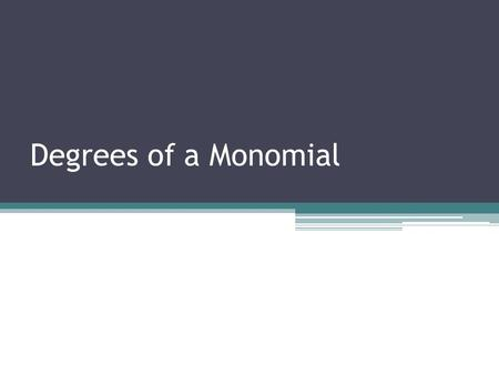 Degrees of a Monomial. Degree of a monomial: Degree is the exponent that corresponds to the variable. Examples: 32d -2x 4 16x 3 y 2 4a 4 b 2 c 44 has.