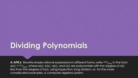 Dividing Polynomials A-APR.6 Rewrite simple rational expressions in different forms; write a(x) / b(x) in the form q(x) + r(x) / b(x), where a(x), b(x),