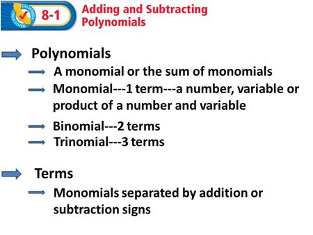 Terms Monomials separated by addition or subtraction signs Polynomials A monomial or the sum of monomials Binomial---2 terms Trinomial---3 terms Monomial---1.