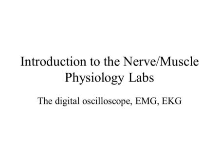 Introduction to the Nerve/Muscle Physiology Labs The digital oscilloscope, EMG, EKG.