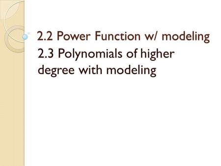 2.2 Power Function w/ modeling 2.3 Polynomials of higher degree with modeling.