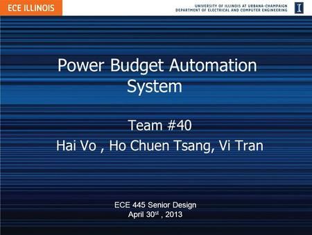 Power Budget Automation System Team #40 Hai Vo, Ho Chuen Tsang, Vi Tran ECE 445 Senior Design April 30 st, 2013.
