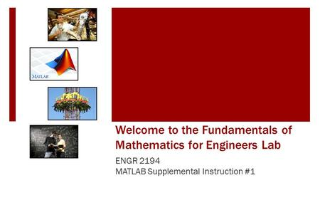 Welcome to the Fundamentals of Mathematics for Engineers Lab ENGR 2194 MATLAB Supplemental Instruction #1.