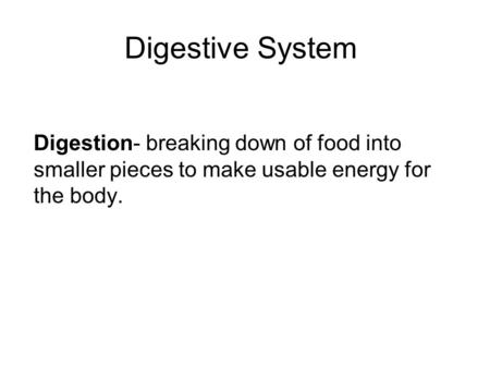 Digestive System Digestion- breaking down of food into smaller pieces to make usable energy for the body.