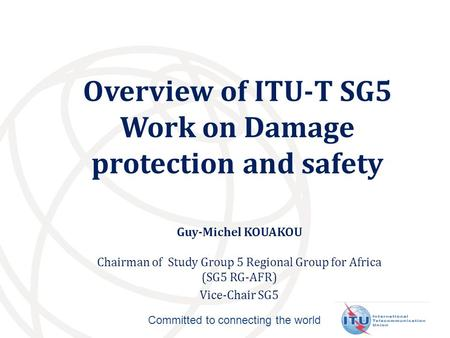 Committed to connecting the world Overview of ITU-T SG5 Work on Damage protection and safety Guy-Michel KOUAKOU Chairman of Study Group 5 Regional Group.