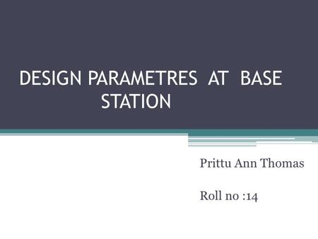 DESIGN PARAMETRES AT BASE STATION Prittu Ann Thomas Roll no :14.