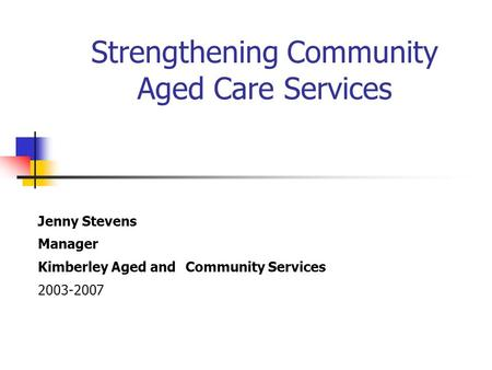 Strengthening Community Aged Care Services Jenny Stevens Manager Kimberley Aged and Community Services 2003-2007.