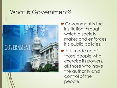 What is Government?  Government is the institution through which a society makes and enforces it's public policies.  It is made up of those people who.