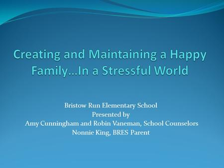 Bristow Run Elementary School Presented by Amy Cunningham and Robin Vaneman, School Counselors Nonnie King, BRES Parent.