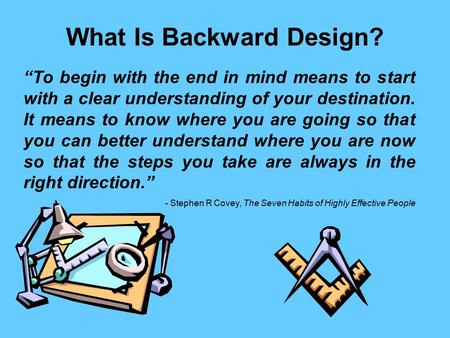 "What Is Backward Design? ""To begin with the end in mind means to start with a clear understanding of your destination. It means to know where you are going."