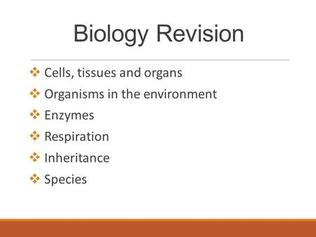 Biology Revision  Cells, tissues and organs  Organisms in the environment  Enzymes  Respiration  Inheritance  Species.