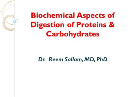 Biochemical Aspects of Digestion of Proteins & Carbohydrates Dr. Reem Sallam, MD, PhD.