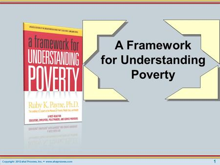 Copyright 2012 aha! Process, Inc.  www.ahaprocess.com A Framework for Understanding Poverty 1.