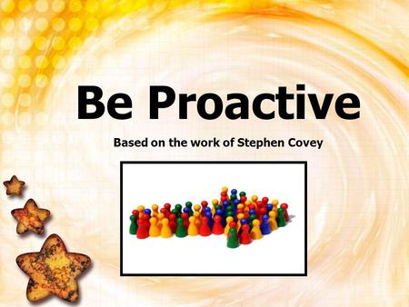 Be Proactive Based on the work of Stephen Covey. What happens to a bottle of soda when you shake it up? It EXPLODES!