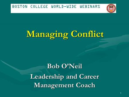 Managing Conflict Bob O'Neil Leadership and Career Management Coach BOSTON COLLEGE WORLD-WIDE WEBINARS 1.