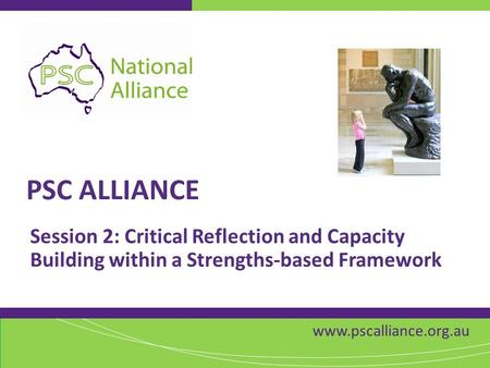 Www.pscalliance.org.au PSC ALLIANCE Session 2: Critical Reflection and Capacity Building within a Strengths-based Framework.
