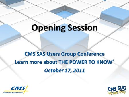 CMS SAS Users Group Conference Learn more about THE POWER TO KNOW ® October 17, 2011 Opening Session.