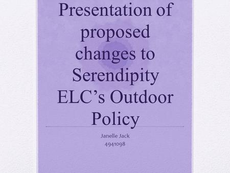 Presentation of proposed changes to Serendipity ELC's Outdoor Policy Janelle Jack 4941098.