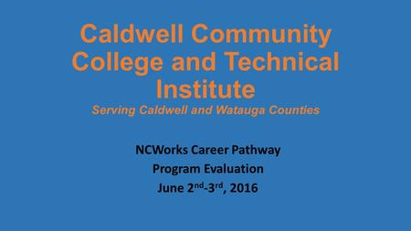 Caldwell Community College and Technical Institute Serving Caldwell and Watauga Counties NCWorks Career Pathway Program Evaluation June 2 nd -3 rd, 2016.