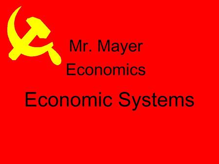 Economic Systems Mr. Mayer Economics Why do we have Economic Systems? Survival for any society depends on its ability to provide food, clothing, and.