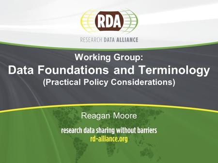 Working Group: Data Foundations and Terminology (Practical Policy Considerations) Reagan Moore.