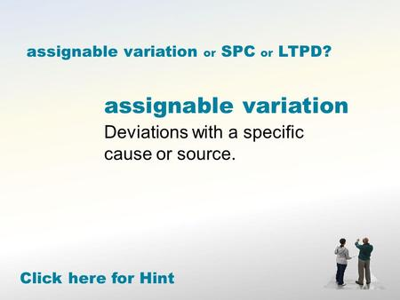 Assignable variation Deviations with a specific cause or source. Click here for Hint assignable variation or SPC or LTPD?