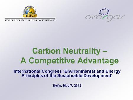 Carbon Neutrality – A Competitive Advantage International Congress 'Environmental and Energy Principles of the Sustainable Development' Sofia, May 7, 2012.