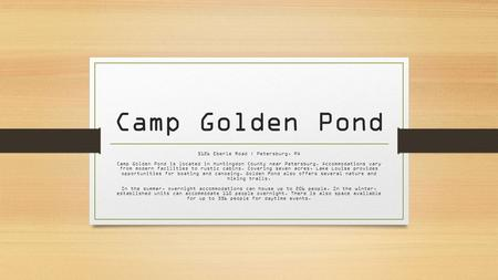 Camp Golden Pond 5126 Eberle Road | Petersburg, PA Camp Golden Pond is located in Huntingdon County near Petersburg. Accommodations vary from modern facilities.