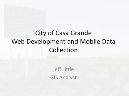 City of Casa Grande Web Development and Mobile Data Collection Jeff Little GIS Analyst.