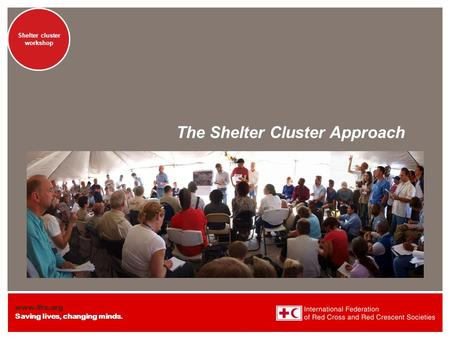 Www.ifrc.org Saving lives, changing minds. Shelter cluster workshop The Shelter Cluster Approach.