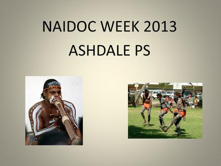 NAIDOC WEEK 2013 ASHDALE PS. What is NAIDOC Week about? NAIDOC Week celebrations are held across Australia each July to celebrate the history, culture.