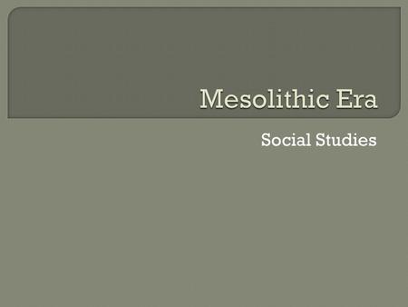 Social Studies.  Aim: What was the Mesolithic Era  Do Now: If you were living out in a barren wasteland, what would you use for shelter?  If you were.