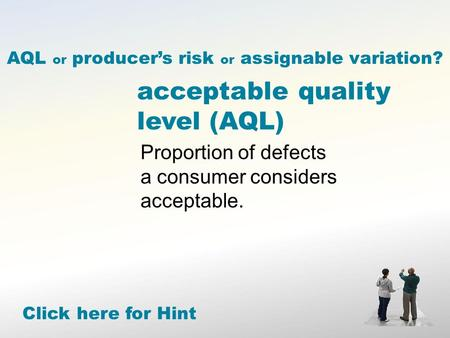 Acceptable quality level (AQL) Proportion of defects a consumer considers acceptable. Click here for Hint AQL or producer's risk or assignable variation?