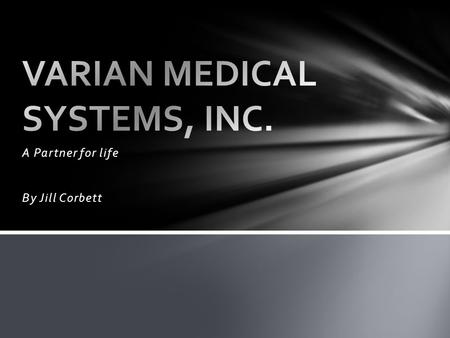 "A Partner for life By Jill Corbett. ""Varian Medical Systems' mission is to focus energy on saving lives. Our goal is to help save millions of lives around."