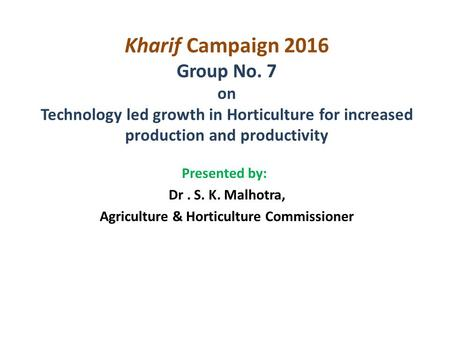 Kharif Campaign 2016 Group No. 7 on Technology led growth in Horticulture for increased production and productivity Presented by: Dr. S. K. Malhotra, Agriculture.