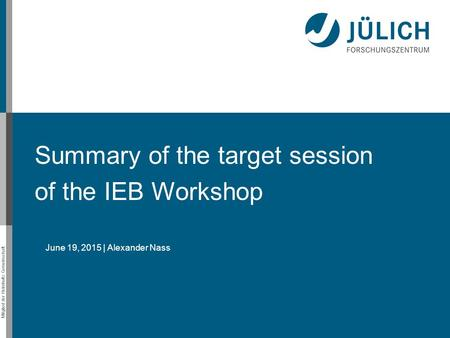 Mitglied der Helmholtz-Gemeinschaft Summary of the target session of the IEB Workshop June 19, 2015 | Alexander Nass.