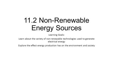 11.2 Non-Renewable Energy Sources Learning Goals: Learn about the variety of non-renewable technologies used to generate electrical energy Explore the.