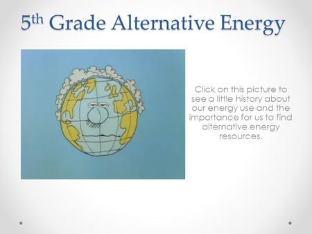 5 th Grade Alternative Energy Click on this picture to see a little history about our energy use and the importance for us to find alternative energy resources.