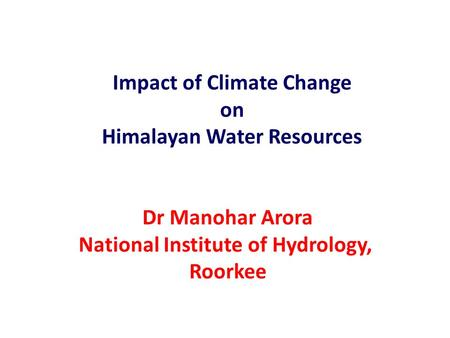 Impact of Climate Change on Himalayan Water Resources Dr Manohar Arora National Institute of Hydrology, Roorkee.