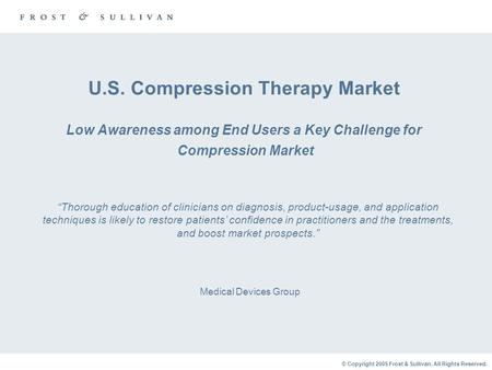 © Copyright 2005 Frost & Sullivan. All Rights Reserved. U.S. Compression Therapy Market Low Awareness among End Users a Key Challenge for Compression Market.