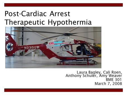 Post-Cardiac Arrest Therapeutic Hypothermia Laura Bagley, Cali Roen, Anthony Schuler, Amy Weaver BME 301 March 7, 2008.