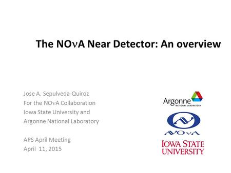 The NO A Near Detector: An overview Jose A. Sepulveda-Quiroz For the NO A Collaboration Iowa State University and Argonne National Laboratory APS April.