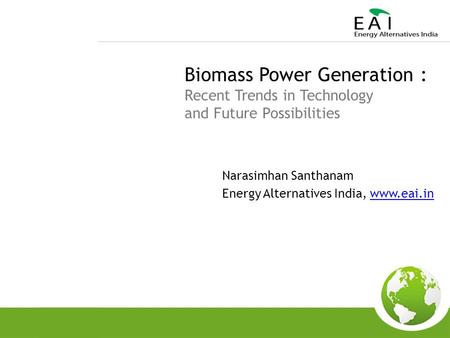 Biomass Power Generation : Recent Trends in Technology and Future Possibilities Narasimhan Santhanam Energy Alternatives India, www.eai.inwww.eai.in.