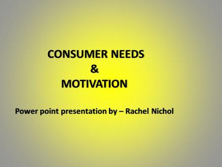 CONSUMER NEEDS & MOTIVATION Power point presentation by – Rachel Nichol CONSUMER NEEDS & MOTIVATION Power point presentation by – Rachel Nichol.