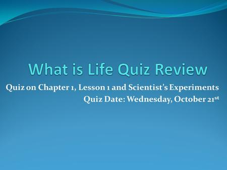 Quiz on Chapter 1, Lesson 1 and Scientist's Experiments Quiz Date: Wednesday, October 21 st.