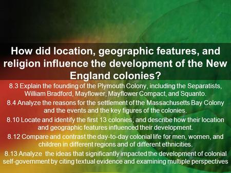 How did location, geographic features, and religion influence the development of the New England colonies? 8.3 Explain the founding of the Plymouth Colony,