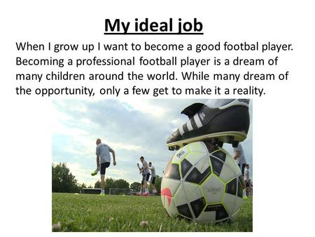 My ideal job When I grow up I want to become a good footbal player. Becoming a professional football player is a dream of many children around the world.